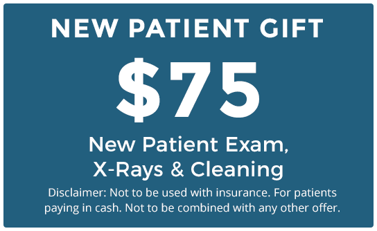 NEW PATIENT GIFT - $75 New Patient Exam, X-Rays & Cleaning (Disclaimer: Not to be used with insurance. For patients paying in cash. Not to be combined with any other offer.)
